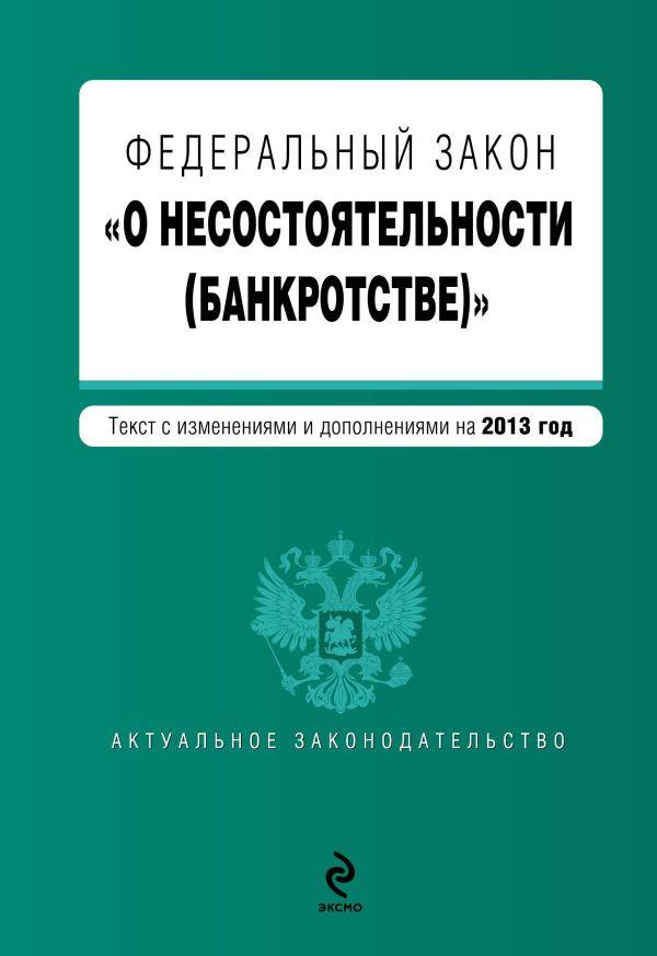 """Федеральный закон """"О несостоятельности (банкротстве)"""" : текст с изм. и доп. на 2013 год"""