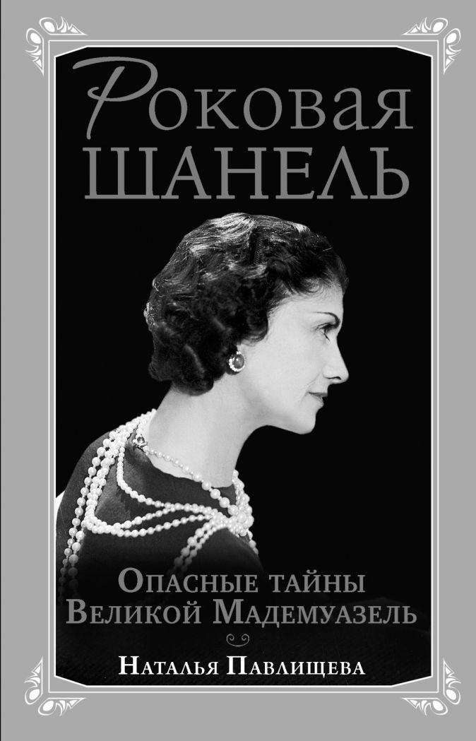 Павлищева Н.П. - Роковая Шанель. Опасные тайны Великой Мадемуазель обложка книги