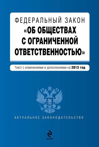 """Федеральный закон """"Об обществах с ограниченной ответственностью"""" : текст с изм. и доп. на 2013 год"""
