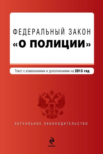 """Федеральный закон """"О полиции"""". Текст с изм. и доп. на 2013 год"""
