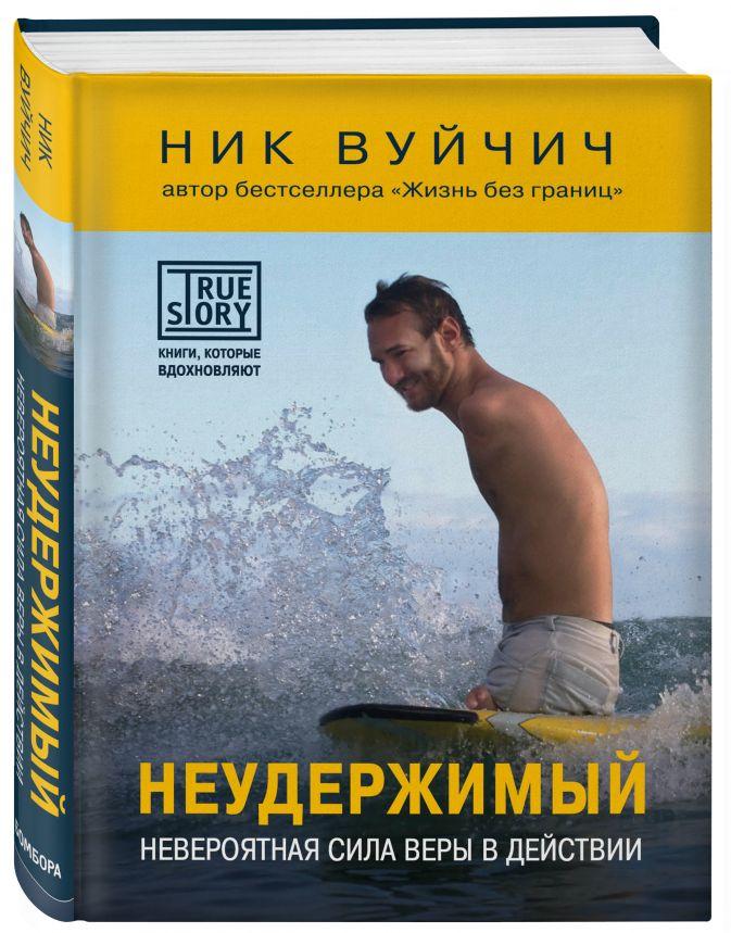 Ник Вуйчич - Неудержимый. Невероятная сила веры в действии обложка книги