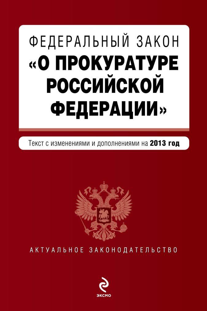 """Федеральный закон """"О прокуратуре Российской Федерации"""". Текст с изменениями и дополнениями на 2013 г."""