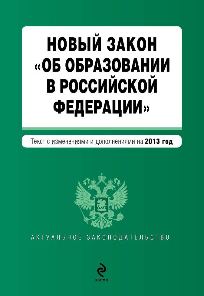 """Новый Закон """"Об образовании в Российской Федерации"""". Текст с изменениями и дополнениями на 2013 г."""
