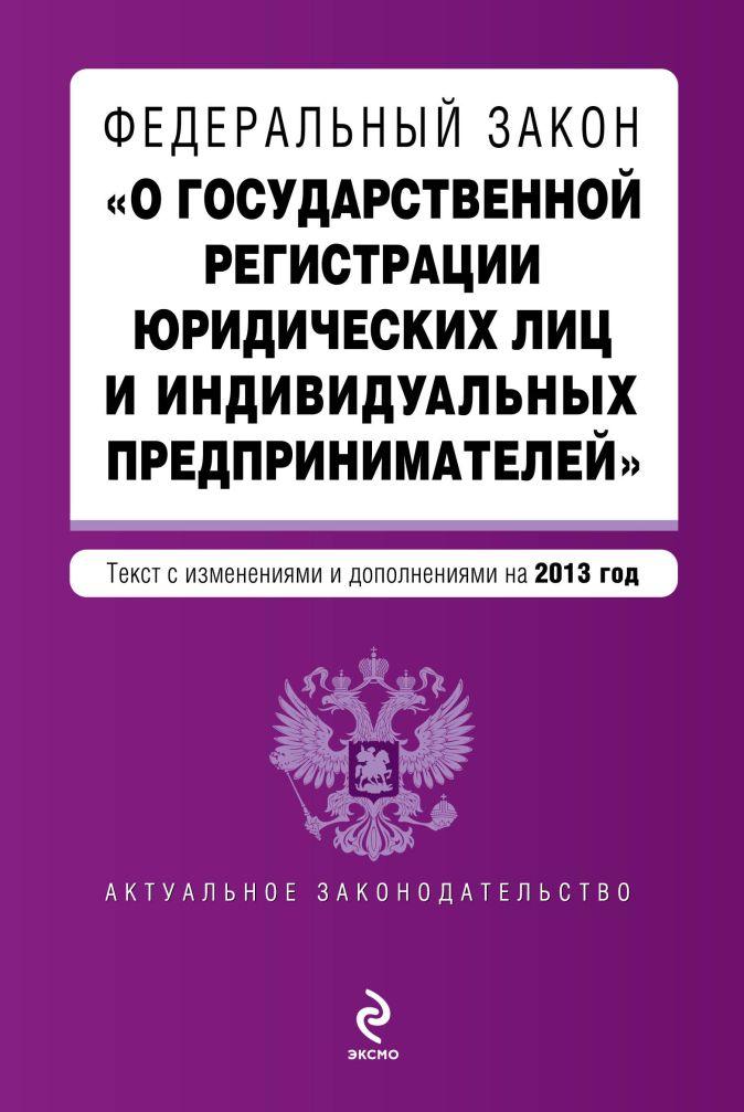"""Федеральный закон """"О государственной регистрации юридических лиц и индивидуальных предпринимателей"""". Текст с изменениями и дополнениями на 2013 г."""