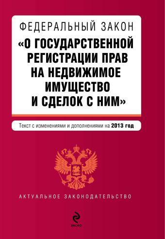"""Федеральный закон """"О государственной регистрации прав на недвижимое имущество и сделок с ним"""". Текст с изменениями и дополнениями на 2013 г."""