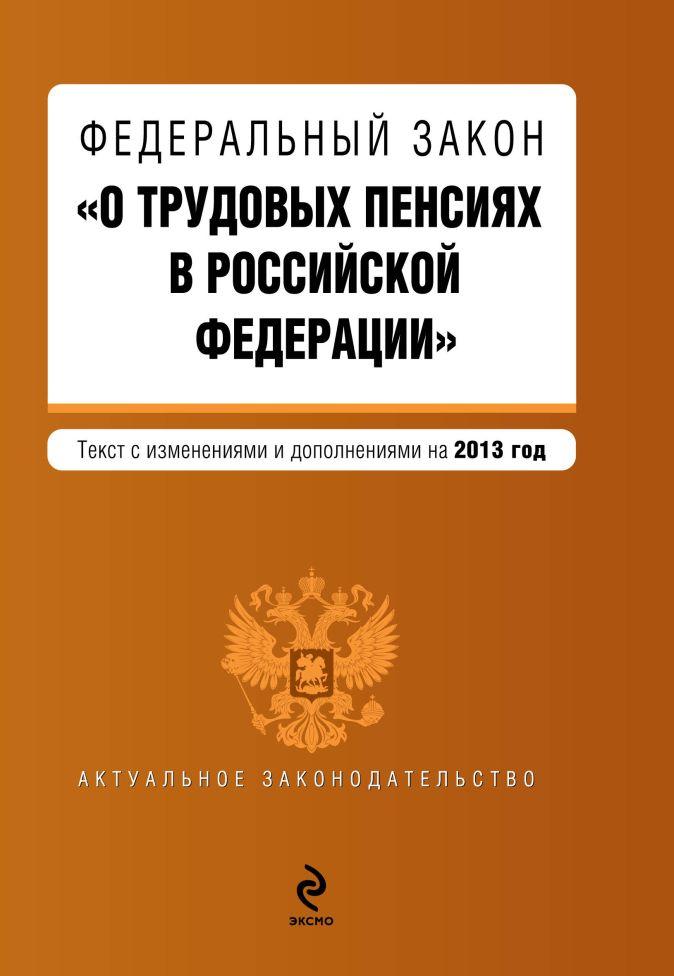 """Федеральный закон """"О трудовых пенсиях в Российской Федерации"""". Текст с изменениями и дополнениями на 2013 г."""