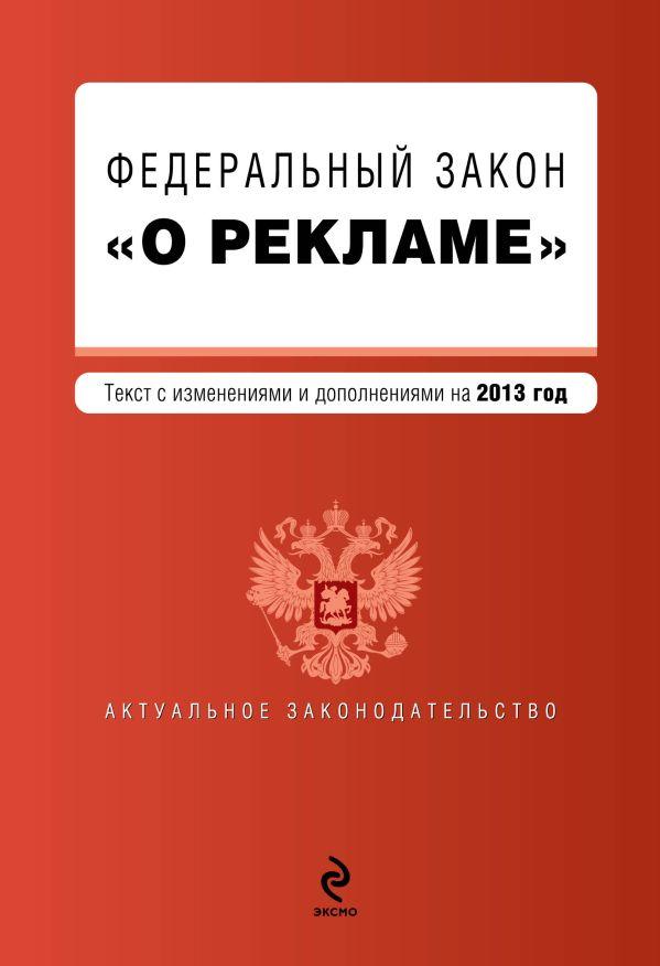 """Федеральный закон """"О рекламе"""". Текст с изменениями и дополнениями на 2013 г."""