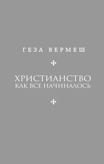 Геза Вермеш - Христианство: Как все начиналось обложка книги