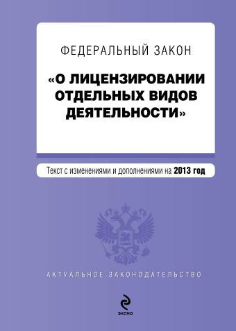 """Федеральный закон """"О лицензировании отдельных видов деятельности"""". Текст с изменениями и дополнениями на 2013 г."""