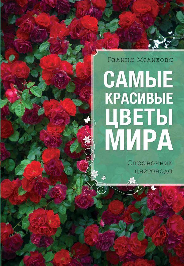 Самые красивые цветы мира (Все о вашем саде) Мелихова Г.И.