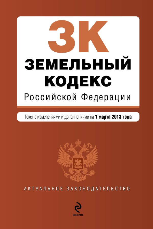 Земельный кодекс Российской Федерации : текст с изм. и доп. на 1 марта 2013 г.