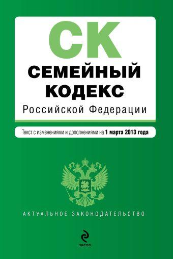 Семейный кодекс Российской Федерации : текст с изм. и доп. на 1 марта 2013 г.