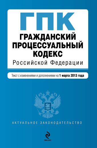 Гражданский процессуальный кодекс Российской Федерации : текст с изм. и доп. на 1 марта 2013 г.