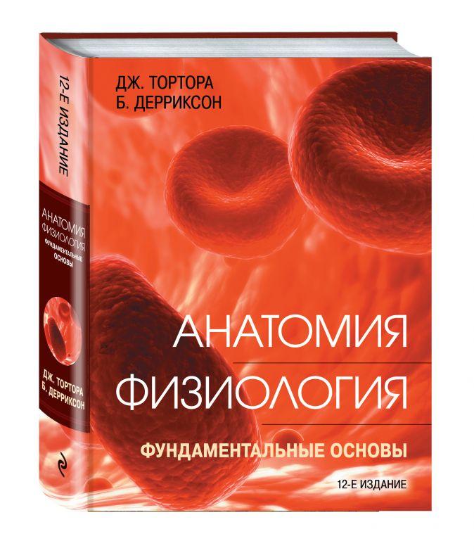 Анатомия. Физиология. Фундаментальные основы Джерард Тортора, Брайан Дерриксон