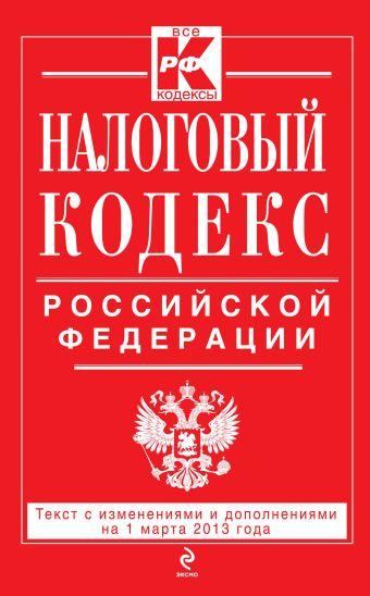 Налоговый кодекс Российской Федерации. Части первая и вторая : текст с изм. и доп. на 1 марта 2013 г.