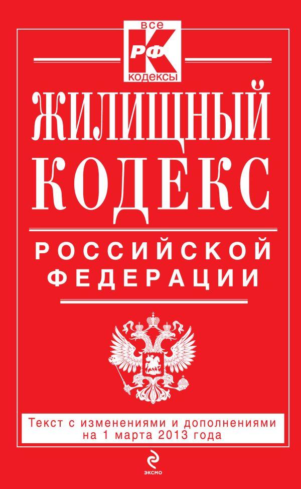 Жилищный кодекс Российской Федерации : текст с изм. и доп. на 1 марта 2013 г.