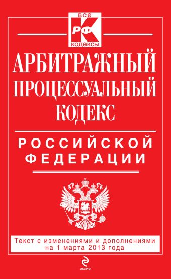 Арбитражный процессуальный кодекс Российской Федерации : текст с изм. и доп. на 1 марта 2013 г.