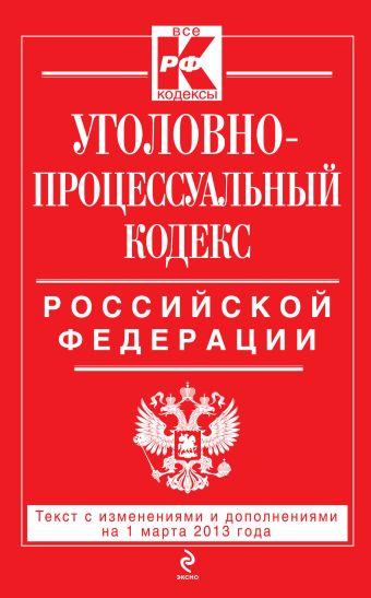 Уголовно-процессуальный кодекс Российской Федерации : текст с изм. и доп. на 1 марта 2013 г.