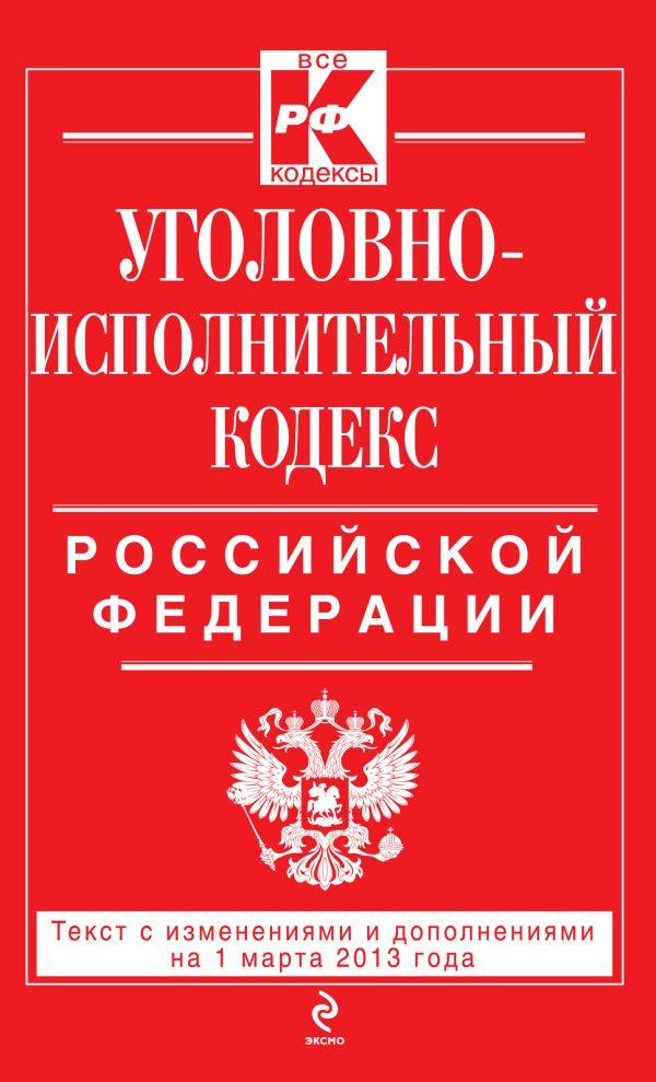 Уголовно-исполнительный кодекс Российской Федерации : текст с изм. и доп. на 1 марта 2013 г.