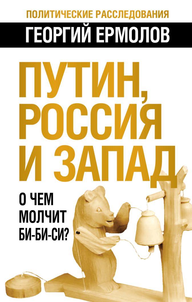 Ермолов Г.В. - Путин, Россия и Запад. О чем молчит Би-Би-Си? обложка книги