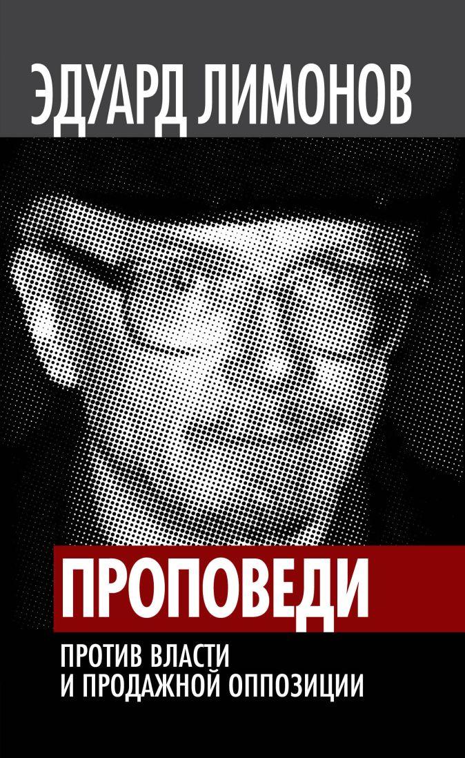 Эдуард Лимонов - Проповеди. Против власти и продажной оппозиции обложка книги