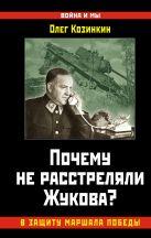 Козинкин О.Ю. - Почему не расстреляли Жукова? В защиту Маршала Победы' обложка книги