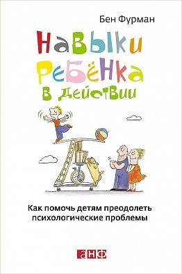 Навыки ребенка в действии: Как помочь детям преодолеть психологические проблемы Фурман Б.