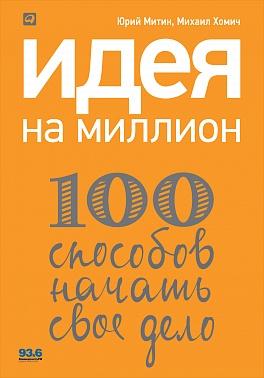Идея на миллион: 100 способов начать свое дело Хомич М.,Митин Ю.