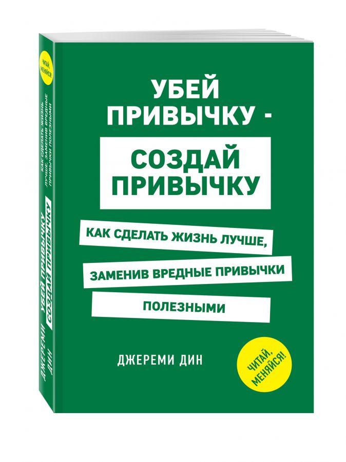 Дин Д. - Убей привычку - создай привычку. Как сделать жизнь лучше, заменив вредные привычки полезными обложка книги