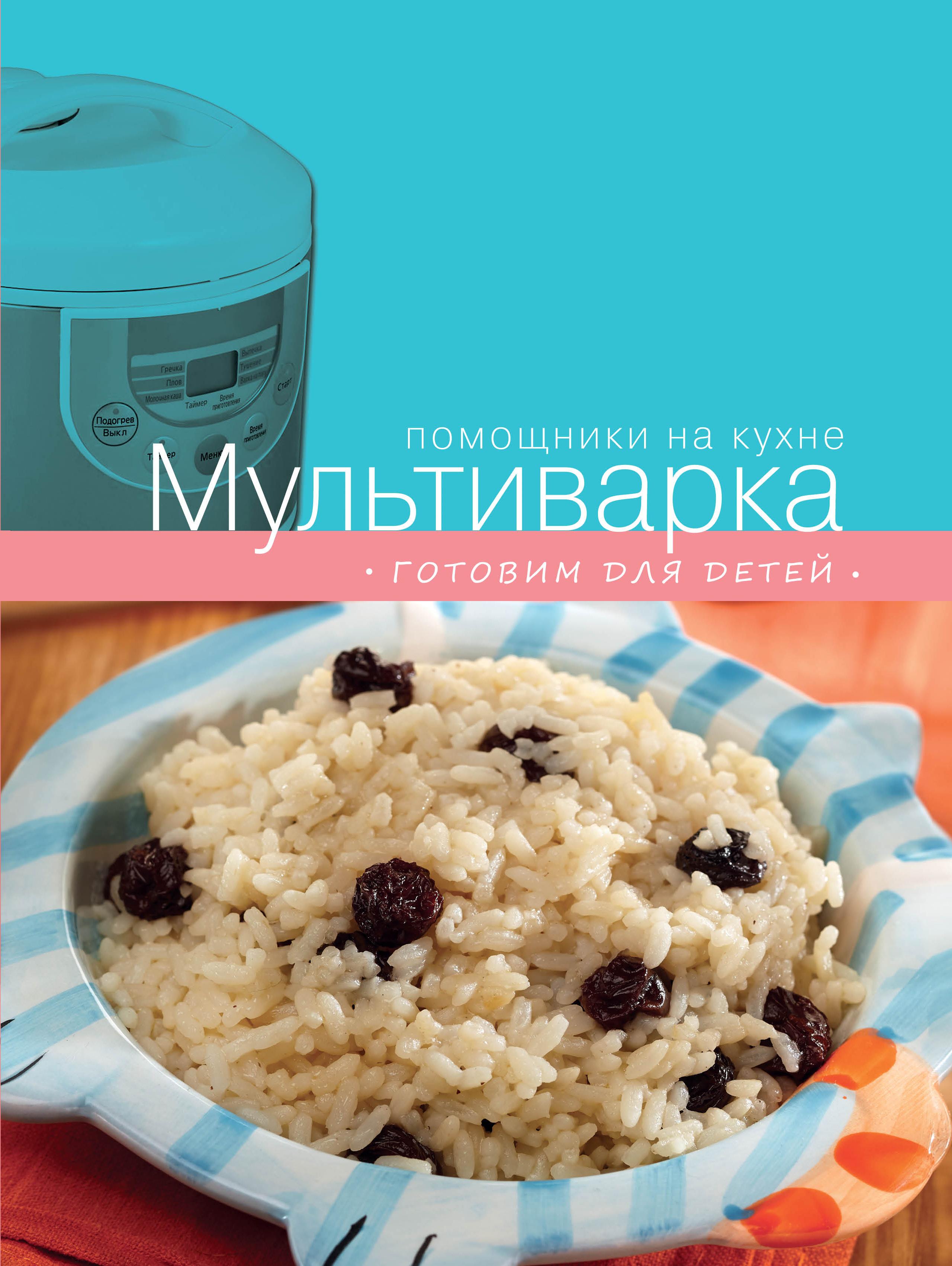 Ивенская О., Васильев А., Родина Е. Мультиварка. Готовим для детей