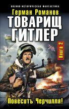 Романов Г.И. - Товарищ Гитлер. Книга 2. Повесить Черчилля!' обложка книги