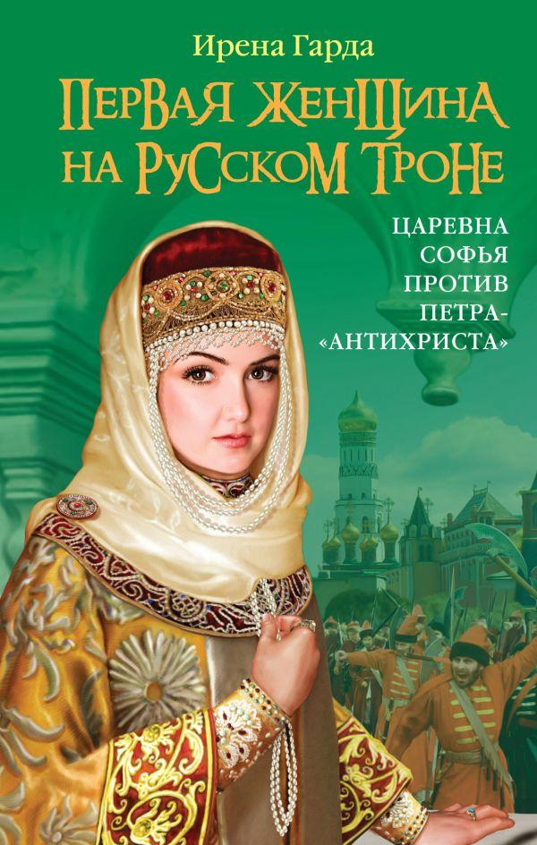 Первая женщина на русском троне. Царевна Софья против Петра-«антихриста» Гарда И.
