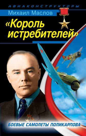 Маслов М.А. - «Король истребителей». Боевые самолеты Поликарпова обложка книги