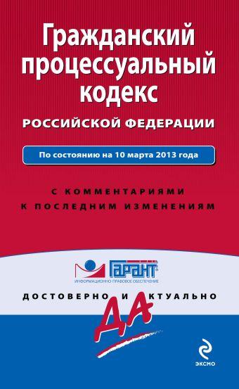 Гражданский процессуальный кодекс Российской Федерации. По состоянию на 10 марта 2013 года. С комментариями к последним изменениям