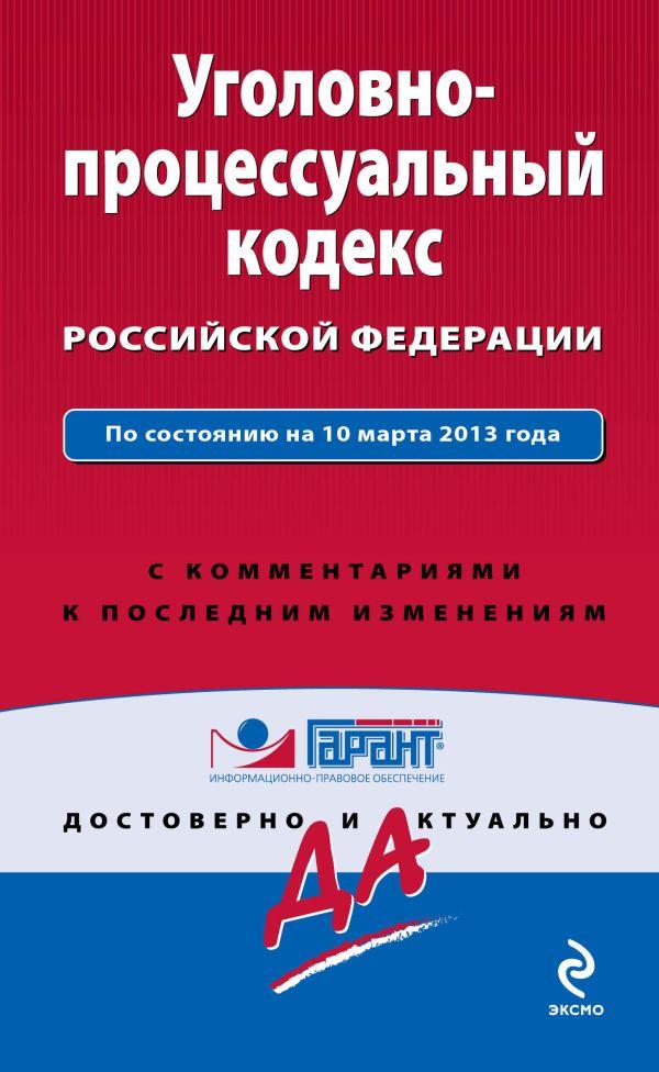 Уголовно-процессуальный кодекс Российской Федерации. По состоянию на 10 марта 2013 года. С комментариями к последним изменениям