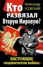 Усовский А.В. - Кто развязал Вторую Мировую? Настоящие «поджигатели войны»' обложка книги