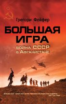 Фейфер Г. - Большая игра. Война СССР в Афганистане' обложка книги
