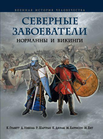 Северные завоеватели. Норманны и викинги Граветт К., Николь Д., Шартран Р.