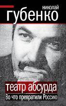Губенко Н.Н. - Театр абсурда. Во что превратили Россию' обложка книги