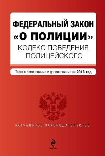 """Кодекс поведения полицейского. Федеральный закон """"О полиции"""". Текст с изм. и доп. на 2013 г."""