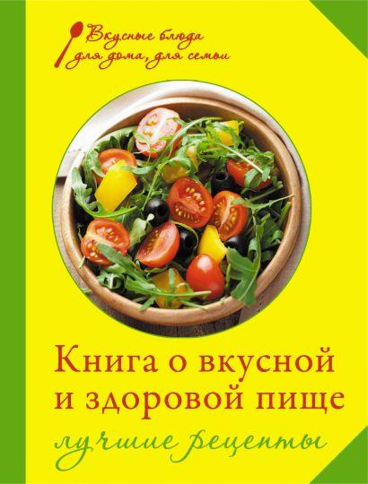 Книга о вкусной и здоровой пище. Лучшие рецепты - фото 1