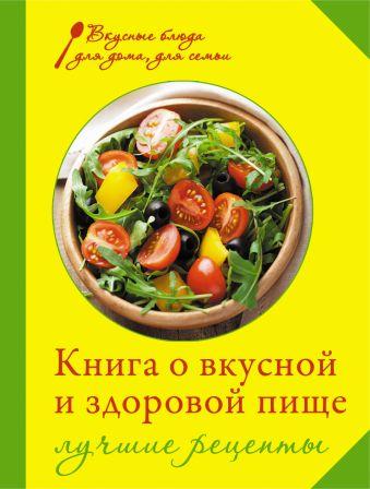 Книга о вкусной и здоровой пище. Лучшие рецепты Михайлова И.А.