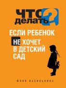 Василькина Ю. - Что делать, если ребенок не хочет в детский сад' обложка книги