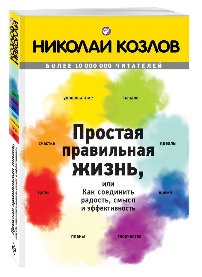 Козлов Н.И. - Простая правильная жизнь, или как соединить радость, смысл и эффективность обложка книги
