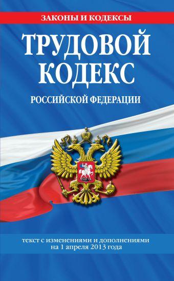 Трудовой кодекс Российской Федерации: текст с изм. и доп. на 1 апреля 2013 г.