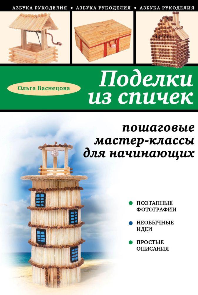 Ольга Васнецова - Поделки из спичек: пошаговые мастер-классы для начинающих обложка книги