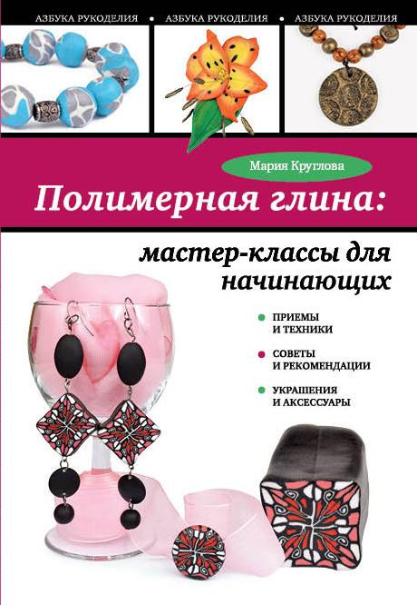 Мария Круглова - Полимерная глина: мастер-классы для начинающих обложка книги
