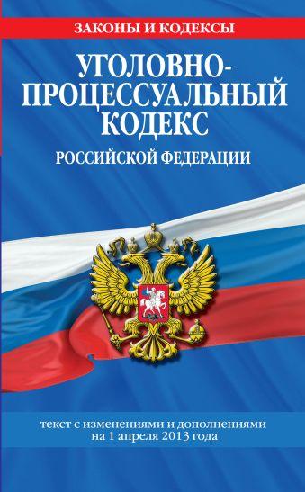 Уголовно-процессуальный кодекс Российской Федерации : текст с изм. и доп. на 1 апреля 2013 г.