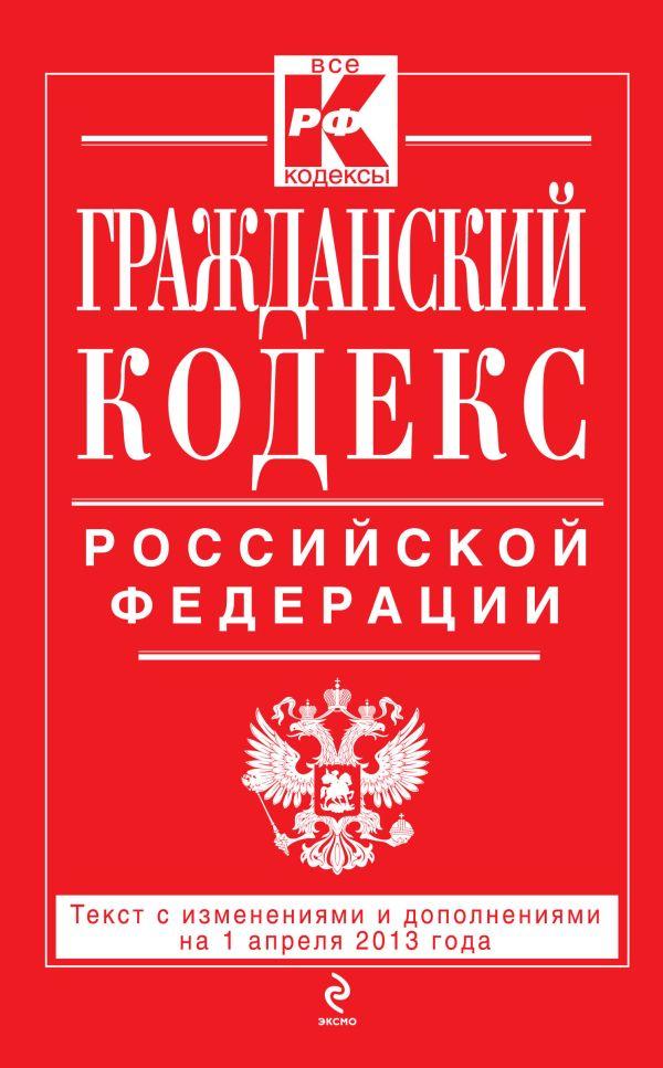 Гражданский кодекс Российской Федерации. Части первая, вторая, третья и четвертая : текст с изм. и доп. на 1 апреля 2013 г.
