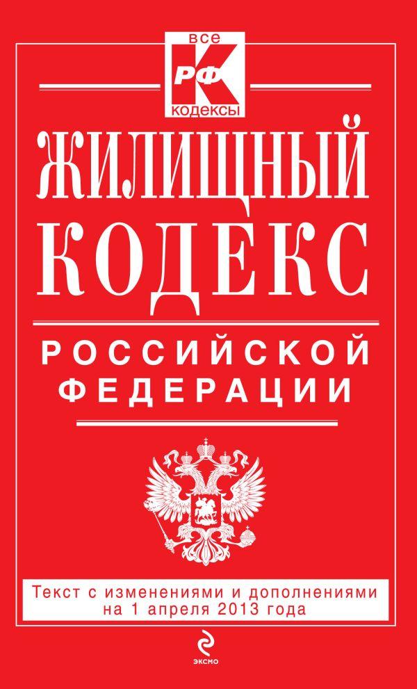 Жилищный кодекс Российской Федерации : текст с изм. и доп. на 1 апреля 2013 г.